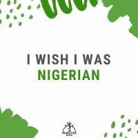 I Wish I Was Nigerian